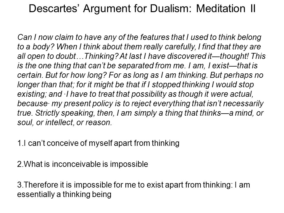 Descartes' Argument for Dualism: Meditation II Can I now claim to have any of the features that I used to think belong to a body? When I think about t