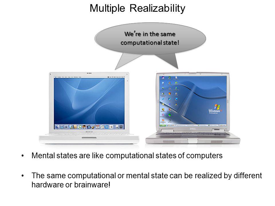 Multiple Realizability Mental states are like computational states of computers The same computational or mental state can be realized by different ha
