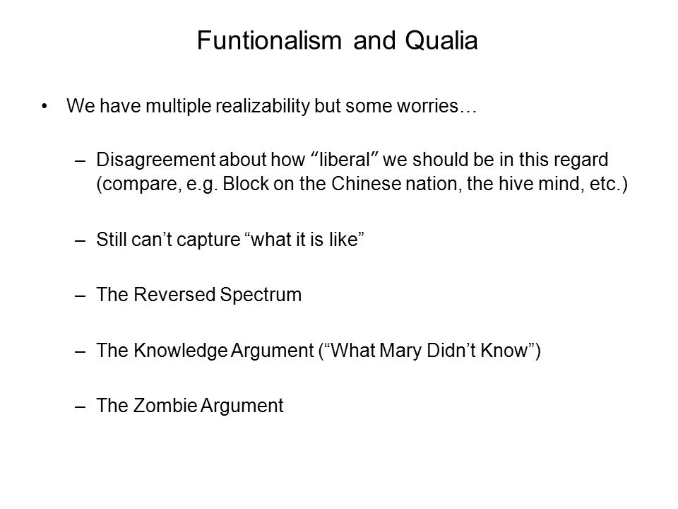 """Funtionalism and Qualia We have multiple realizability but some worries… –Disagreement about how """"liberal"""" we should be in this regard (compare, e.g."""