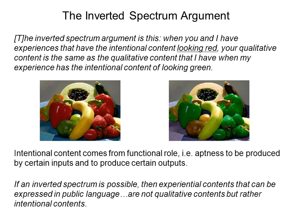The Inverted Spectrum Argument [T]he inverted spectrum argument is this: when you and I have experiences that have the intentional content looking red
