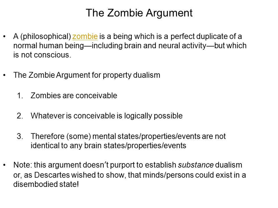 The Zombie Argument A (philosophical) zombie is a being which is a perfect duplicate of a normal human being—including brain and neural activity—but w