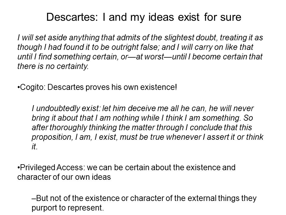 Descartes: I and my ideas exist for sure I will set aside anything that admits of the slightest doubt, treating it as though I had found it to be outr