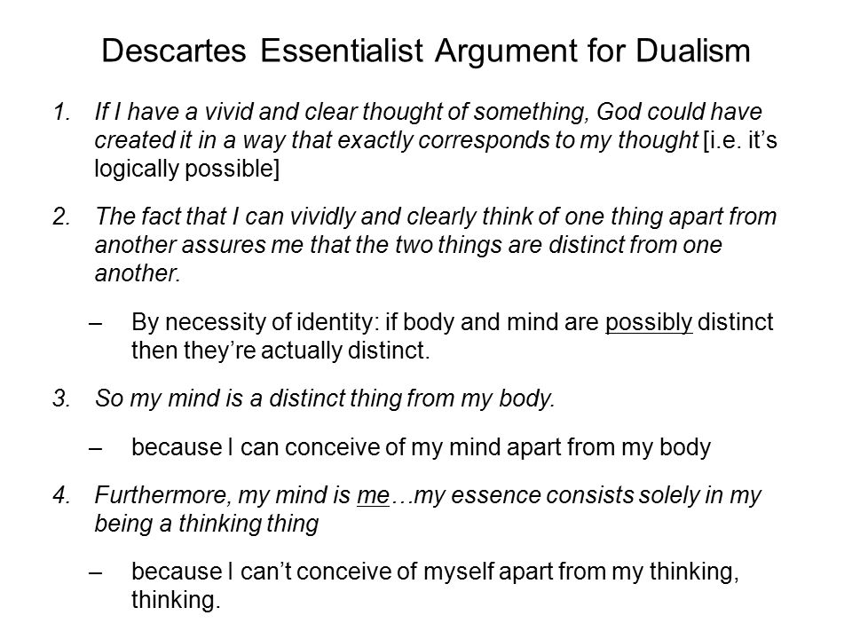Descartes Essentialist Argument for Dualism 1. If I have a vivid and clear thought of something, God could have created it in a way that exactly corre