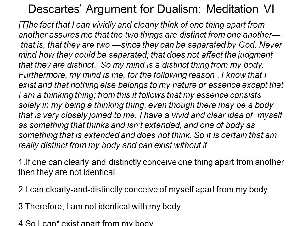 Descartes' Argument for Dualism: Meditation VI [T]he fact that I can vividly and clearly think of one thing apart from another assures me that the two