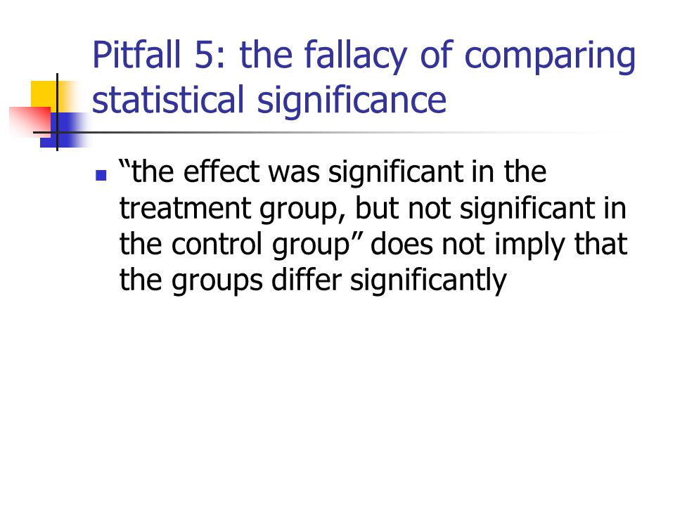 "Pitfall 5: the fallacy of comparing statistical significance ""the effect was significant in the treatment group, but not significant in the control gr"