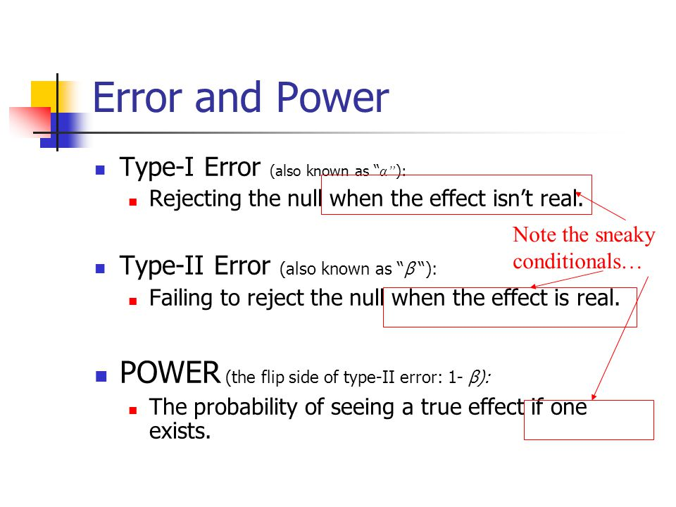 "Error and Power Type-I Error (also known as "" α"" ): Rejecting the null when the effect isn't real. Type-II Error (also known as ""β ""): Failing to reje"