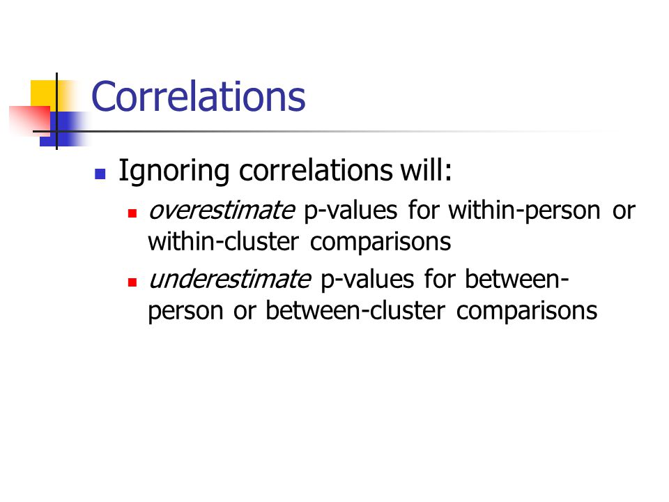 Correlations Ignoring correlations will: overestimate p-values for within-person or within-cluster comparisons underestimate p-values for between- per