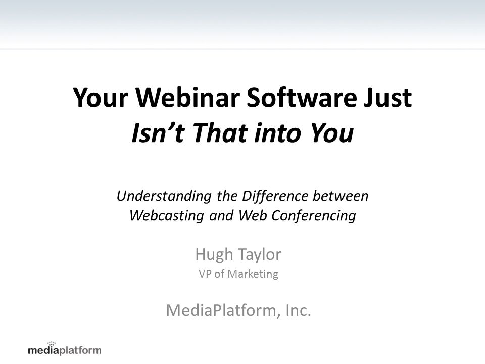 Your Webinar Software Just Isn't That into You Understanding the Difference between Webcasting and Web Conferencing Hugh Taylor VP of Marketing MediaP