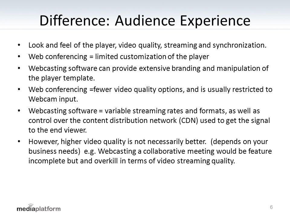 Difference: Audience Experience Look and feel of the player, video quality, streaming and synchronization. Web conferencing = limited customization of