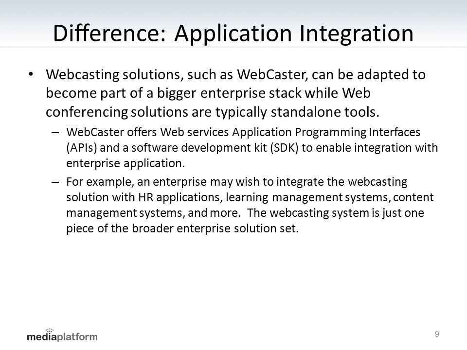 Difference: Application Integration Webcasting solutions, such as WebCaster, can be adapted to become part of a bigger enterprise stack while Web conferencing solutions are typically standalone tools.