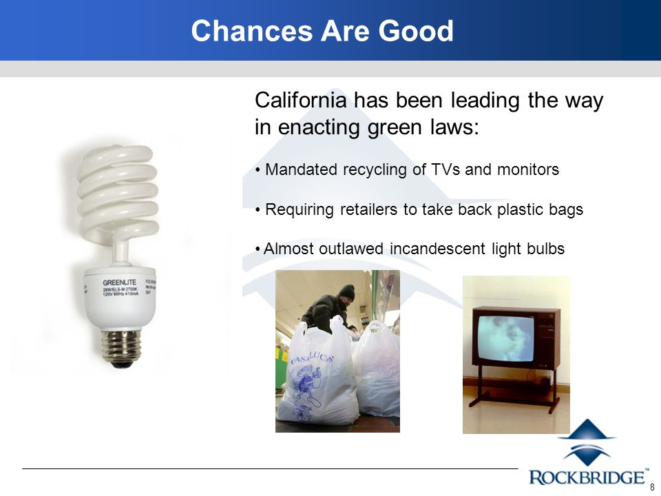 8 Chances Are Good California has been leading the way in enacting green laws: Mandated recycling of TVs and monitors Requiring retailers to take back plastic bags Almost outlawed incandescent light bulbs