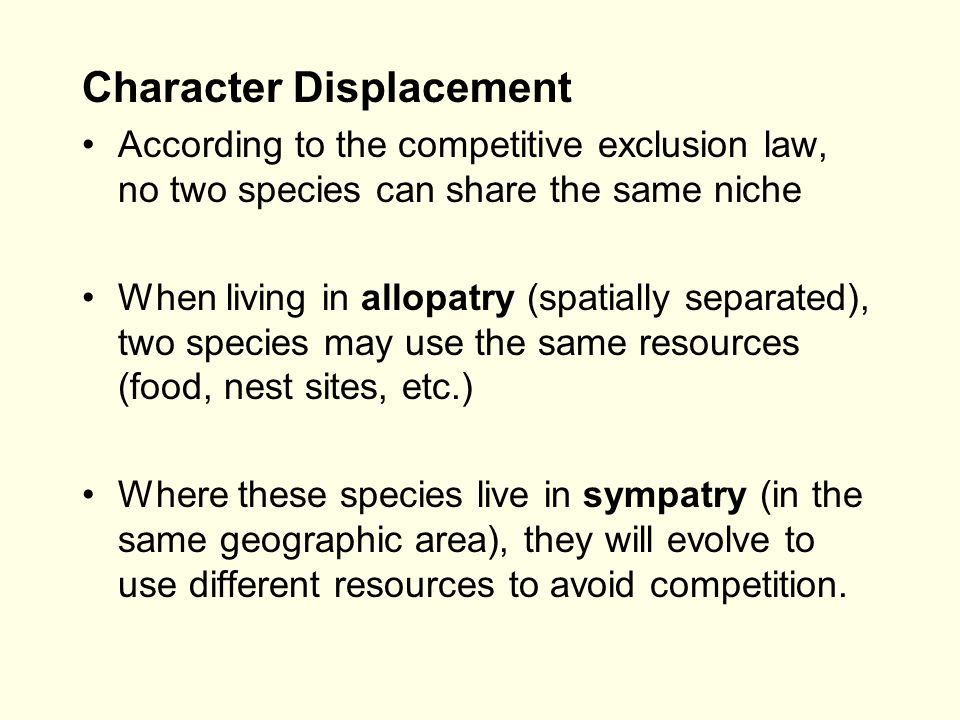 Character Displacement According to the competitive exclusion law, no two species can share the same niche When living in allopatry (spatially separat