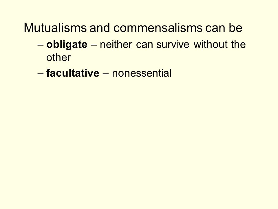 Mutualisms and commensalisms can be –obligate – neither can survive without the other –facultative – nonessential