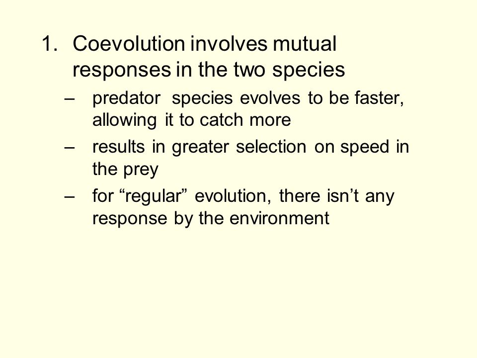 1.Coevolution involves mutual responses in the two species –predator species evolves to be faster, allowing it to catch more –results in greater selec