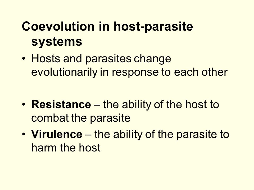Coevolution in host-parasite systems Hosts and parasites change evolutionarily in response to each other Resistance – the ability of the host to combat the parasite Virulence – the ability of the parasite to harm the host