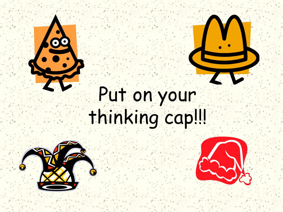 Put on your thinking cap!!!