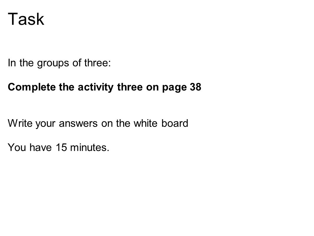 Task In the groups of three: Complete the activity three on page 38 Write your answers on the white board You have 15 minutes.