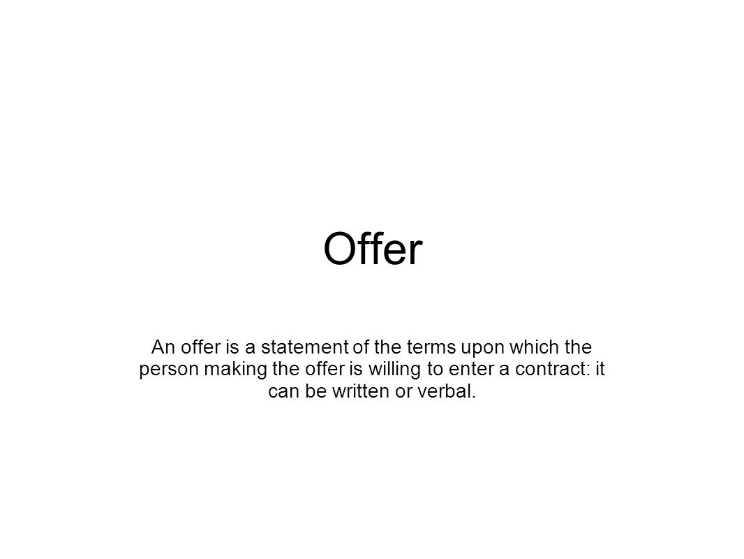Offer An offer is a statement of the terms upon which the person making the offer is willing to enter a contract: it can be written or verbal.