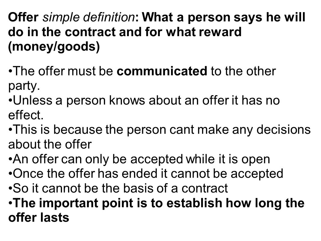 Offer simple definition: What a person says he will do in the contract and for what reward (money/goods) The offer must be communicated to the other p