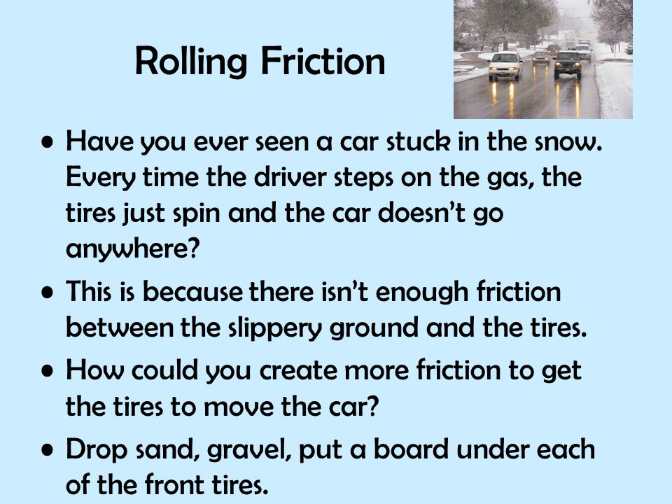 Rolling Friction Have you ever seen a car stuck in the snow. Every time the driver steps on the gas, the tires just spin and the car doesn't go anywhe
