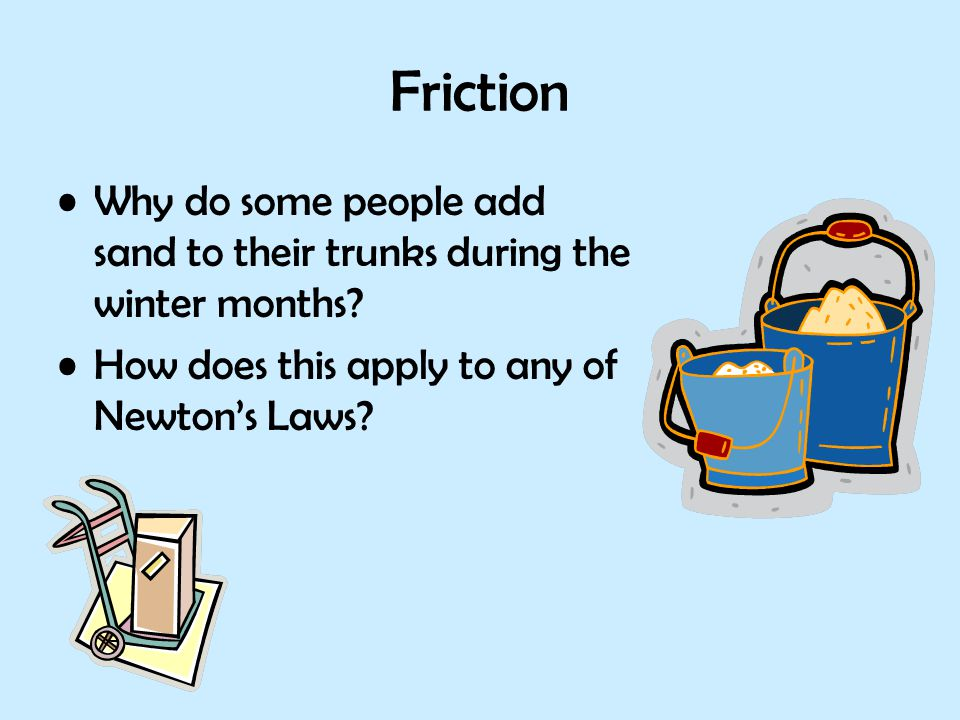 Friction Why do some people add sand to their trunks during the winter months? How does this apply to any of Newton's Laws?