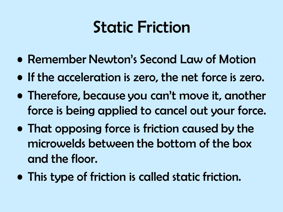 Static Friction Remember Newton's Second Law of Motion If the acceleration is zero, the net force is zero. Therefore, because you can't move it, anoth