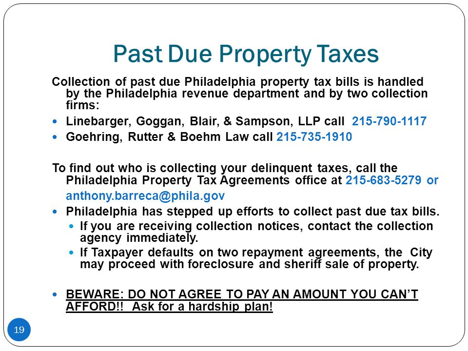 19 Past Due Property Taxes Collection of past due Philadelphia property tax bills is handled by the Philadelphia revenue department and by two collection firms: Linebarger, Goggan, Blair, & Sampson, LLP call 215-790-1117 Goehring, Rutter & Boehm Law call 215-735-1910 To find out who is collecting your delinquent taxes, call the Philadelphia Property Tax Agreements office at 215-683-5279 or anthony.barreca@phila.gov Philadelphia has stepped up efforts to collect past due tax bills.