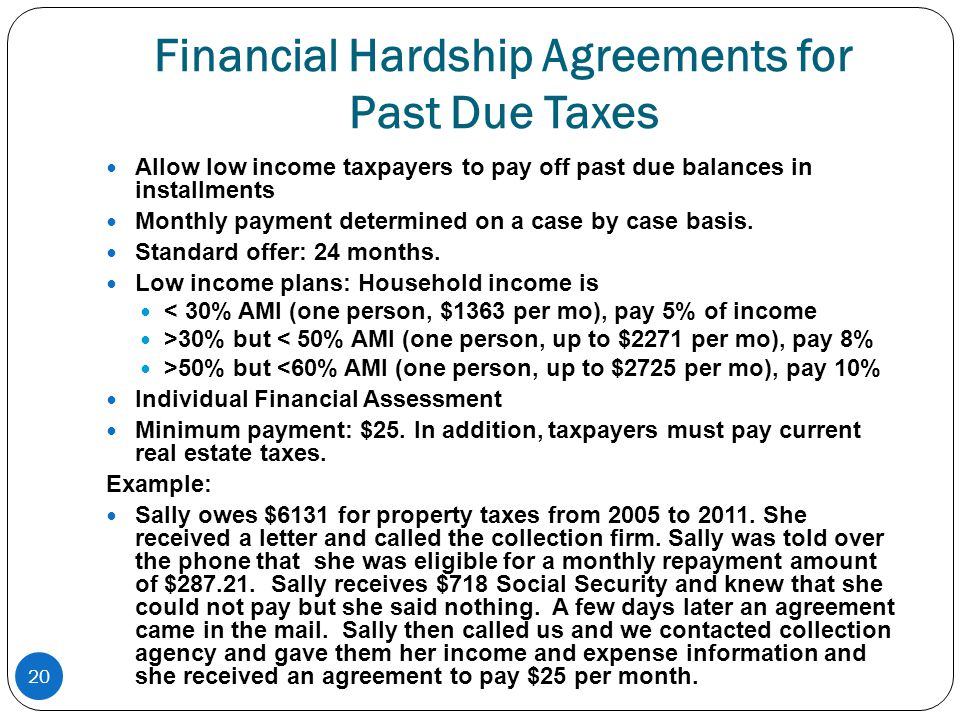 20 Financial Hardship Agreements for Past Due Taxes Allow low income taxpayers to pay off past due balances in installments Monthly payment determined on a case by case basis.