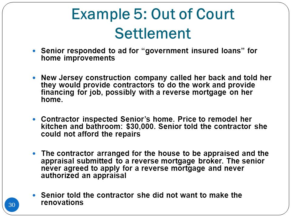 30 Example 5: Out of Court Settlement Senior responded to ad for government insured loans for home improvements New Jersey construction company called her back and told her they would provide contractors to do the work and provide financing for job, possibly with a reverse mortgage on her home.