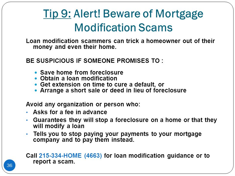 36 Tip 9: Alert! Beware of Mortgage Modification Scams Loan modification scammers can trick a homeowner out of their money and even their home. BE SUS