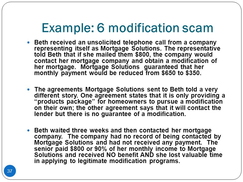 37 Example: 6 modification scam Beth received an unsolicited telephone call from a company representing itself as Mortgage Solutions. The representati