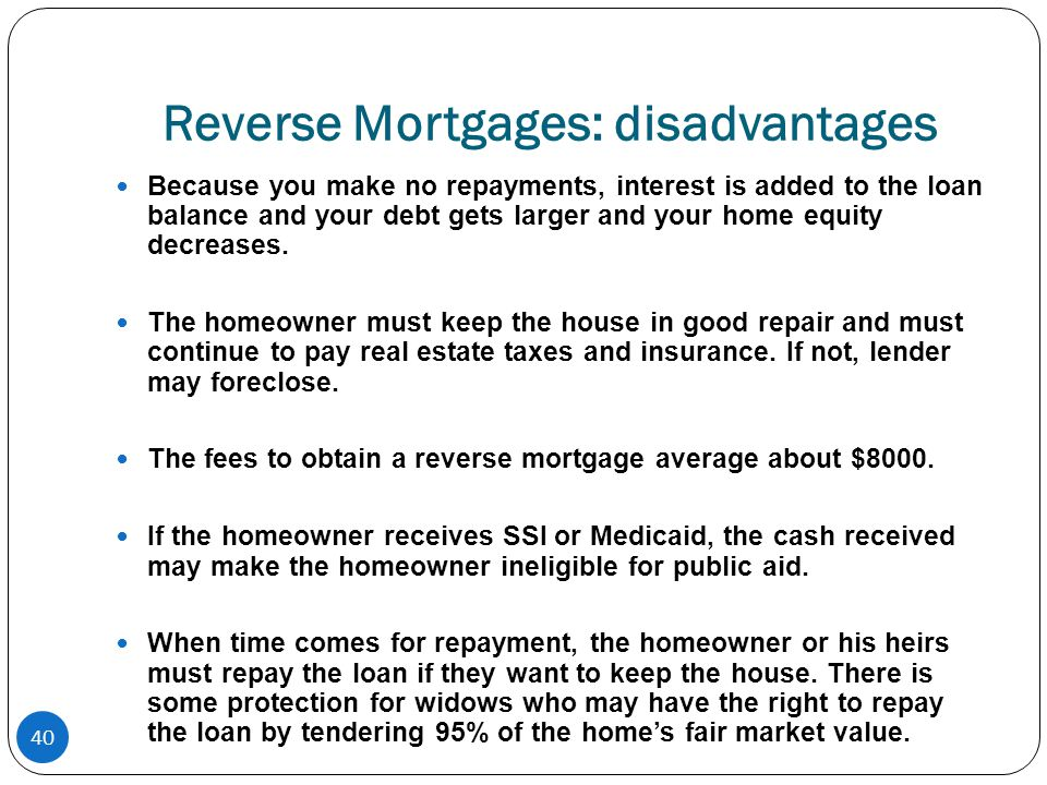 40 Reverse Mortgages: disadvantages Because you make no repayments, interest is added to the loan balance and your debt gets larger and your home equity decreases.
