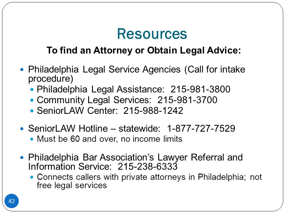 42 Resources To find an Attorney or Obtain Legal Advice: Philadelphia Legal Service Agencies (Call for intake procedure) Philadelphia Legal Assistance: 215-981-3800 Community Legal Services: 215-981-3700 SeniorLAW Center: 215-988-1242 SeniorLAW Hotline – statewide: 1-877-727-7529 Must be 60 and over, no income limits Philadelphia Bar Association's Lawyer Referral and Information Service: 215-238-6333 Connects callers with private attorneys in Philadelphia; not free legal services 42
