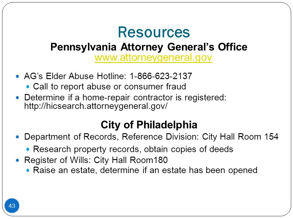 43 Resources Pennsylvania Attorney General's Office www.attorneygeneral.gov www.attorneygeneral.gov AG's Elder Abuse Hotline: 1-866-623-2137 Call to report abuse or consumer fraud Determine if a home-repair contractor is registered: http://hicsearch.attorneygeneral.gov/ City of Philadelphia Department of Records, Reference Division: City Hall Room 154 Research property records, obtain copies of deeds Register of Wills: City Hall Room180 Raise an estate, determine if an estate has been opened 43