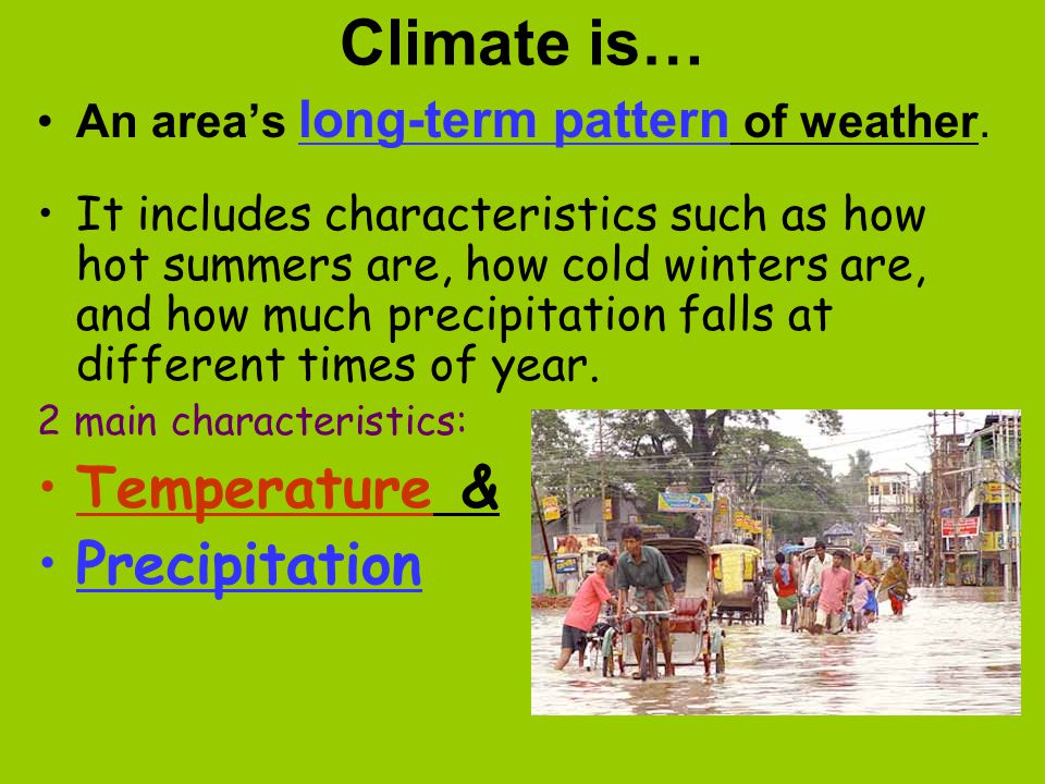 Climate is… An area's long-term pattern of weather. It includes characteristics such as how hot summers are, how cold winters are, and how much precip