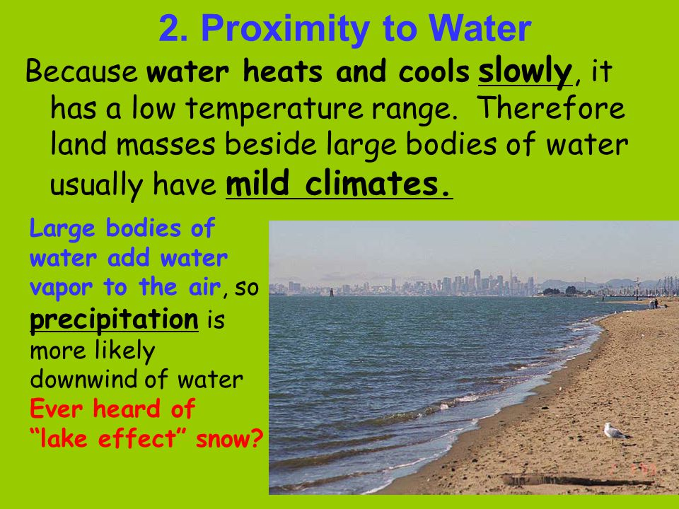 2. Proximity to Water Because water heats and cools slowly, it has a low temperature range. Therefore land masses beside large bodies of water usually