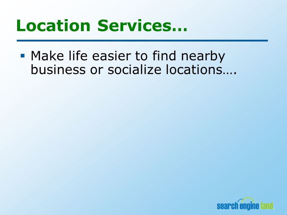 Location Services…  Make life easier to find nearby business or socialize locations….