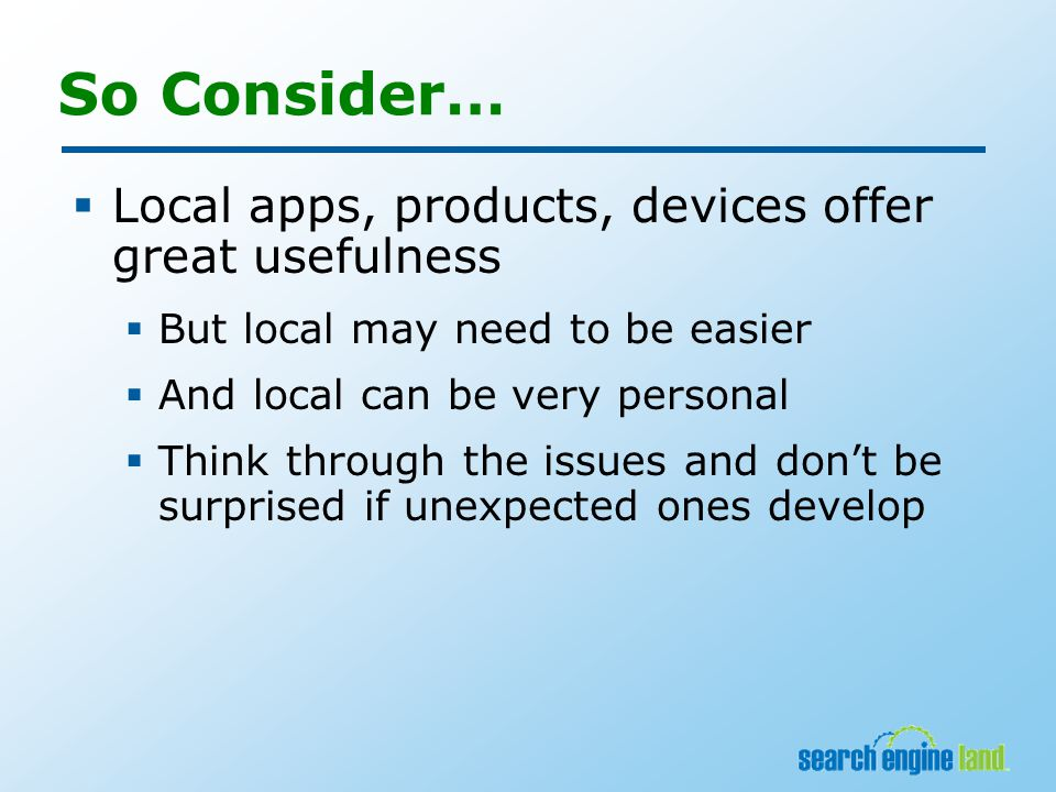 So Consider…  Local apps, products, devices offer great usefulness  But local may need to be easier  And local can be very personal  Think through the issues and don't be surprised if unexpected ones develop