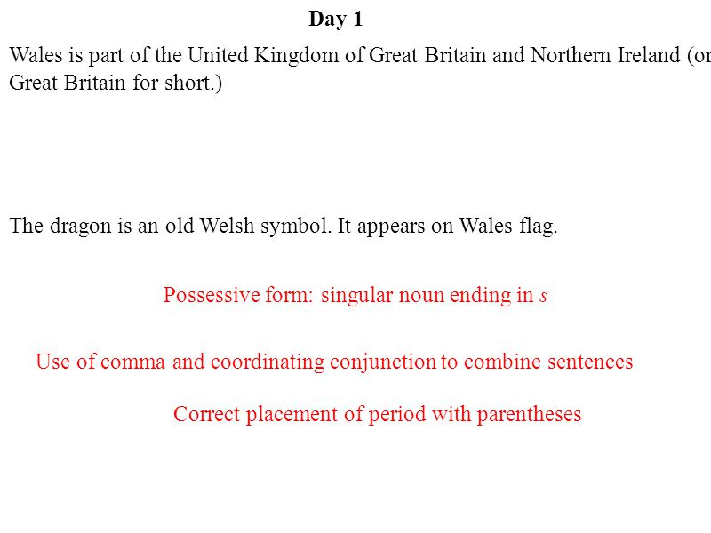 Day 1 Correct placement of period with parentheses Use of comma and coordinating conjunction to combine sentences Possessive form: singular noun ending in s Wales is part of the United Kingdom of Great Britain and Northern Ireland (or Great Britain for short.) The dragon is an old Welsh symbol.