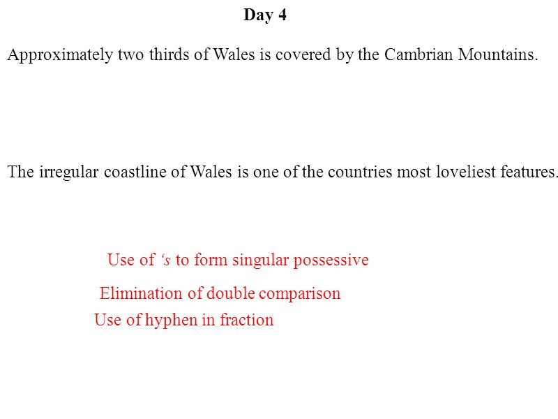 Day 4 Use of hyphen in fraction Use of 's to form singular possessive Elimination of double comparison Approximately two thirds of Wales is covered by the Cambrian Mountains.