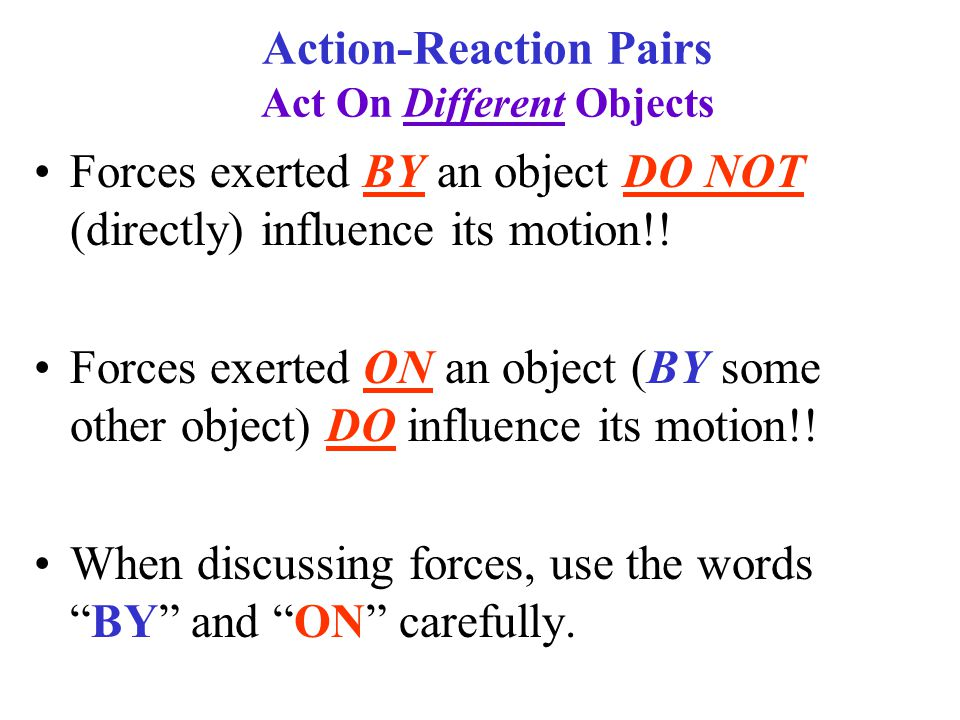 Action-Reaction Pairs Act On Different Objects Forces exerted BY an object DO NOT (directly) influence its motion!.