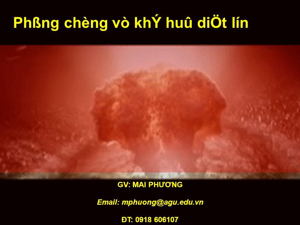 GV: MAI PHƯƠNG Email: mphuong@agu.edu.vn ĐT: 0918 606107 Phßng chèng vò khÝ huû diÖt lín