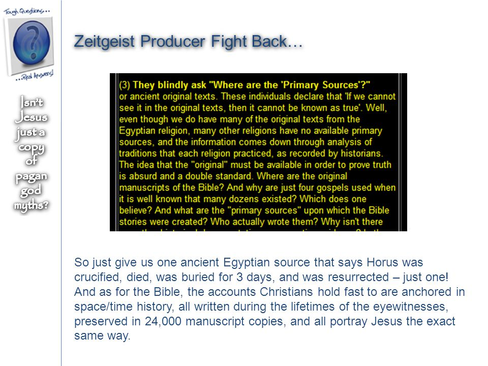 Zeitgeist Producer Fight Back… So just give us one ancient Egyptian source that says Horus was crucified, died, was buried for 3 days, and was resurrected – just one.