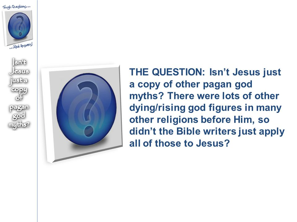 THE QUESTION: Isn't Jesus just a copy of other pagan god myths.