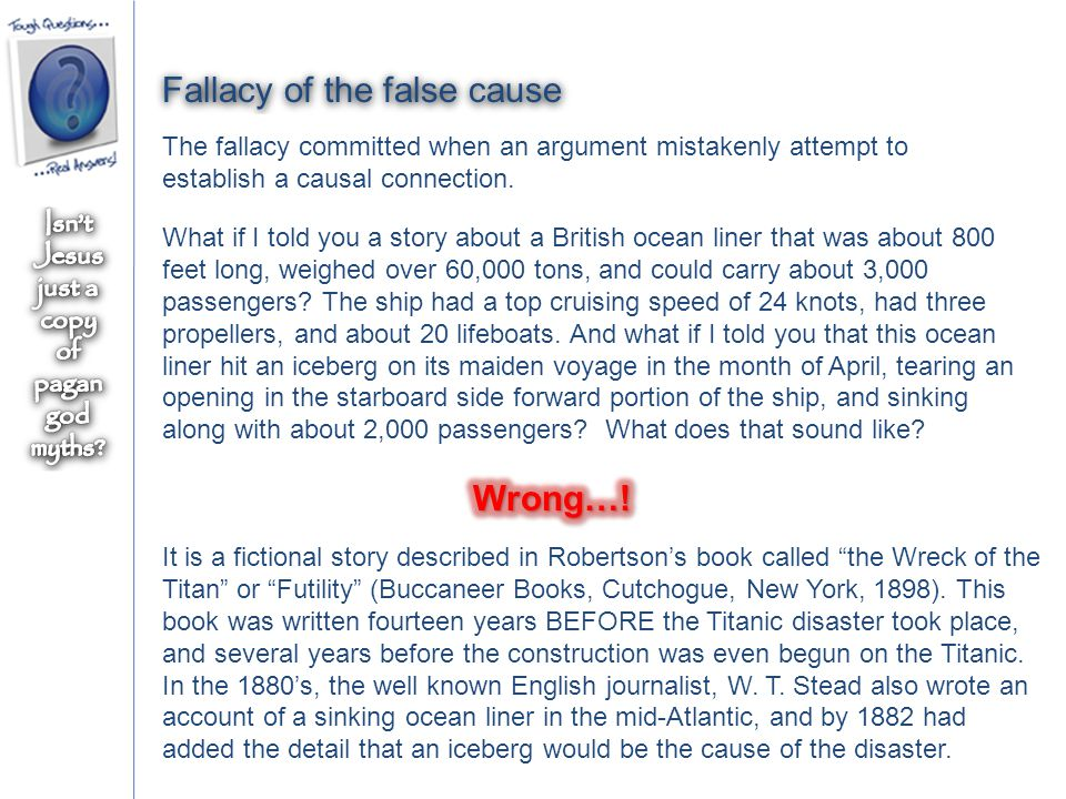 Fallacy of the false cause The fallacy committed when an argument mistakenly attempt to establish a causal connection.