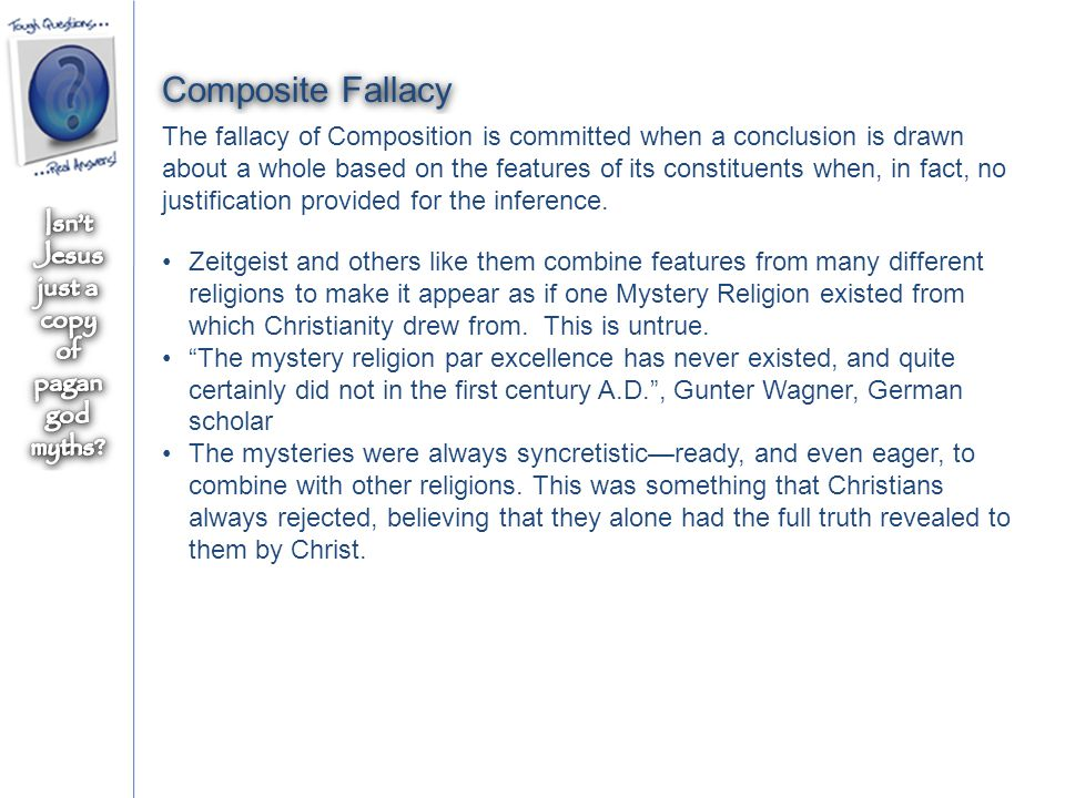 Composite Fallacy The fallacy of Composition is committed when a conclusion is drawn about a whole based on the features of its constituents when, in fact, no justification provided for the inference.