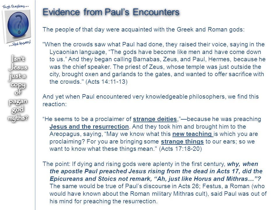 Evidence from Paul's Encounters The people of that day were acquainted with the Greek and Roman gods: When the crowds saw what Paul had done, they raised their voice, saying in the Lycaonian language, The gods have become like men and have come down to us. And they began calling Barnabas, Zeus, and Paul, Hermes, because he was the chief speaker.
