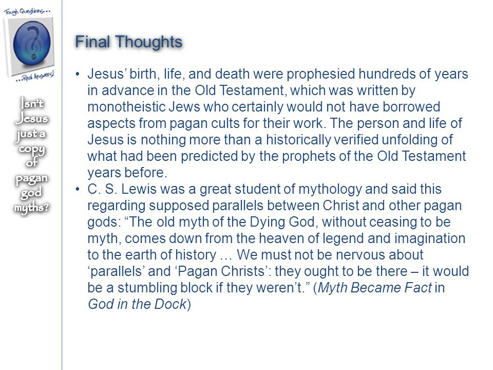 Final Thoughts Jesus' birth, life, and death were prophesied hundreds of years in advance in the Old Testament, which was written by monotheistic Jews who certainly would not have borrowed aspects from pagan cults for their work.