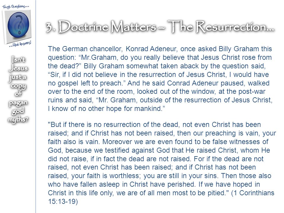 The German chancellor, Konrad Adeneur, once asked Billy Graham this question: Mr.Graham, do you really believe that Jesus Christ rose from the dead Billy Graham somewhat taken aback by the question said, Sir, if I did not believe in the resurrection of Jesus Christ, I would have no gospel left to preach. And he said Conrad Adeneur paused, walked over to the end of the room, looked out of the window, at the post-war ruins and said, Mr.