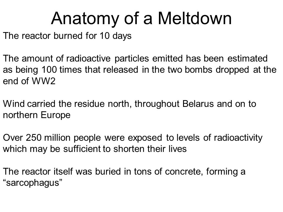 Anatomy of a Meltdown The reactor burned for 10 days The amount of radioactive particles emitted has been estimated as being 100 times that released i